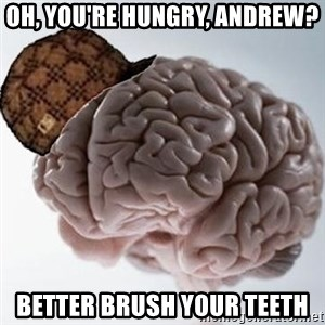 Scumbag Brain - Oh, you're hungry, Andrew? Better brush your teeth