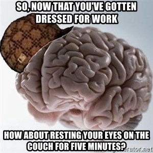 Scumbag Brain - So, now that you've gotten dressed for work how about resting your eyes on the couch for five minutes?