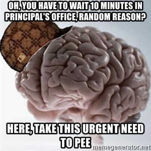 Scumbag Brain - oh, you have to wait 10 minutes in principal's office, random reason? Here, take this urgent need to pee