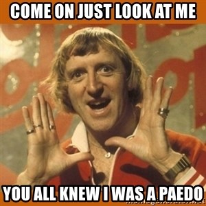 Jimmy Saville Fucking Kids - Come on just Look at me You all knew I was a paedo