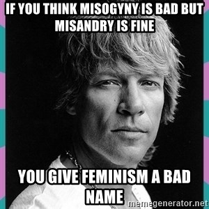 Bon Jovi - IF YOU THINK MISOGYNY is bad but MISANDRY is fine You give feminism a bad name