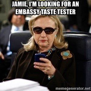 Hillary Text - Jamie, I'm looking for an Embassy taste tester