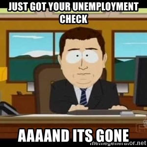 south park aand it's gone - Just got your unemployment checK Aaaand its gone