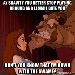 BeastGuy - ay shawty you better stop playing around and lemmie date you don't you know that i'm down with the swame?