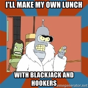 Blackjack and hookers bender - I'll make my own lunch with blackjack and hookers