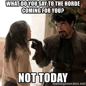 Not today arya - what do you say to the horde coming for you? not today
