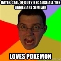 Typical Gamer - hates call of duty because all the games are similar loves pokemon
