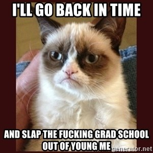 Tard the Grumpy Cat - I'll go back in time and slap the fucking grad school out of young me