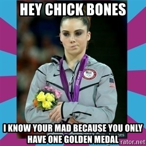 Makayla Maroney  - HEY CHICK BONES I KNOW YOUR MAD BECAUSE YOU ONLY HAVE ONE GOLDEN MEDAL