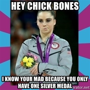 Makayla Maroney  - HEY CHICK BONES  I KNOW YOUR MAD BECAUSE YOU ONLY HAVE ONE SILVER MEDAL