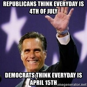 Mitt Romney - Republicans think everyday is   4th of july democrats think everyday is april 15th