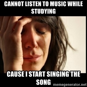 First World Problems - Cannot listen to music while studying cause i start singing the song