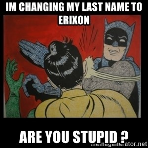 Batman Slappp - Im changing my last name to eriXon Are you stupid ?