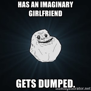 Forever Alone - Has an imaginary girlfriend gets dumped.