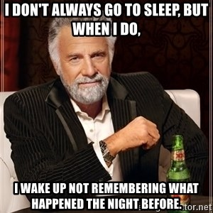 The Most Interesting Man In The World - I don't always go to sleep, but when i do, i wake up not remembering what happened the night before.