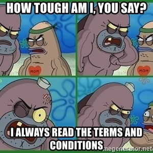 How tough are you - how tough am i, you say? i always read the terms and conditions