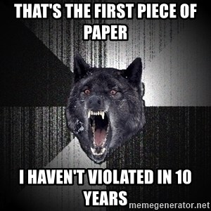 Insanity Wolf - that's the first PIECE of paper  i HAVEN'T violated in 10 years