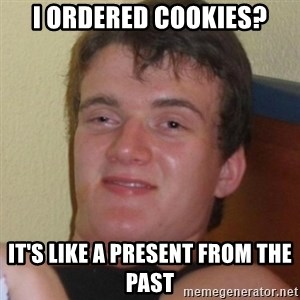 Really highguy - I ordered cookies? It's like a present from the past