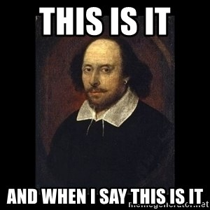William Shakespeare - this is it  AND WHEN I SAY THIS IS IT