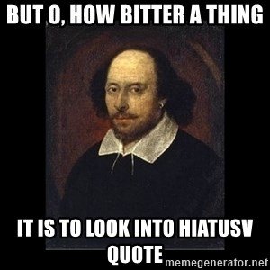 William Shakespeare - but o, how bitter a thing IT IS TO LOOK INTO HIATUSV QUOTE