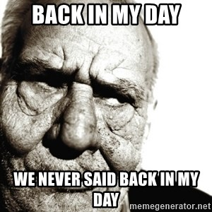 Back In My Day - back in my day we never said back in my day