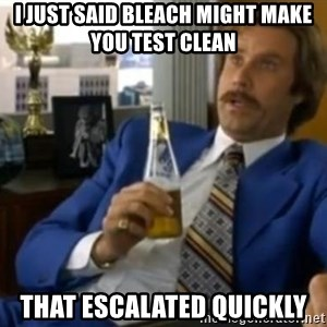 That escalated quickly-Ron Burgundy - i just said bleach might make you test clean That escalated quickly