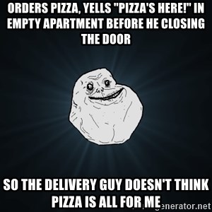 """Forever Alone - ORDERS PIZZA, YELLS """"PIZZA'S HERE!"""" IN EMPTY APARTMENT BEFORE HE CLOSING THE DOOR SO THE DELIVERY GUY DOESN'T THINK PIZZA IS ALL FOR ME"""
