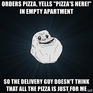"""Forever Alone - ORDERS PIZZA, YELLS """"PIZZA'S HERE!"""" IN EMPTY APARTMENT SO THE DELIVERY GUY DOESN'T THINK THAT ALL THE PIZZA IS JUST FOR ME"""