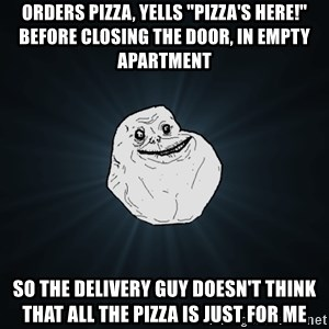 """Forever Alone - ORDERS PIZZA, YELLS """"PIZZA'S HERE!"""" BEFORE CLOSING THE DOOR, IN EMPTY APARTMENT SO THE DELIVERY GUY DOESN'T THINK THAT ALL THE PIZZA IS JUST FOR ME"""