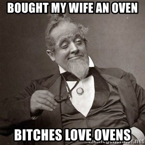 1889 [10] guy - Bought my wife an oven  Bitches love ovens