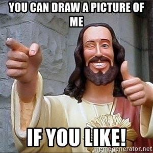 jesus says - you can draw a picture of me if you like!