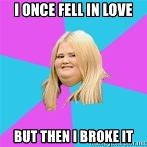 Fat Girl - I once fell in love but then i broke it