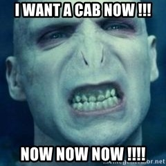 Angry Voldemort - I WANT A CAB NOW !!! NOW NOW NOW !!!!
