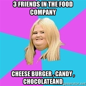 Fat Girl - 3 friends in the food company cheese burger , candy , chocolateand