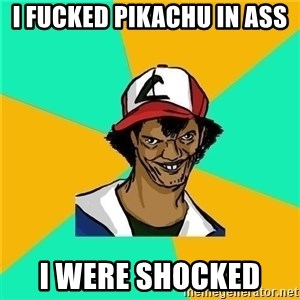 Dat Ash - I FUCKED PIKACHU IN ASS I WERE SHOCKED