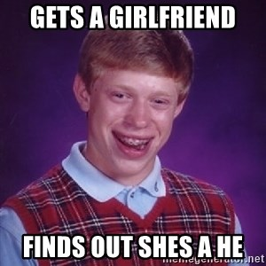 Bad Luck Brian - gets a girlfriend finds out shes a he