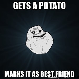 Forever Alone - gets a potato marks it as best friend