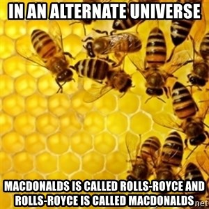 Honeybees - in an alternate universe macdonalds is called rolls-royce and rolls-royce is called macdonalds