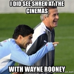 Luis Suarez - I did see shrek at the cinemas With Wayne rooney
