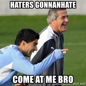Luis Suarez - Haters gonnanhate Come at me bro