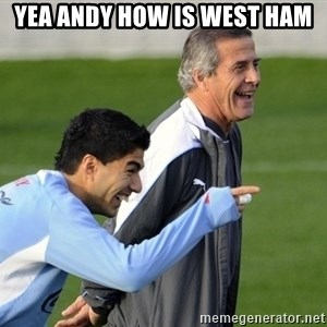 Luis Suarez - Yea Andy how is west ham
