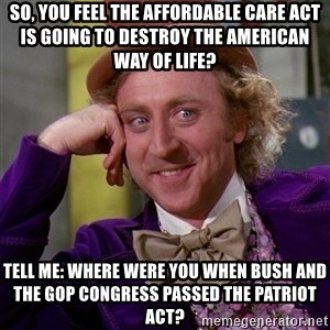 Willy Wonka - So, you feel the Affordable Care Act is going to destroy the american way of life? Tell me: Where were you when bush and the gop congress passed the patriot act?