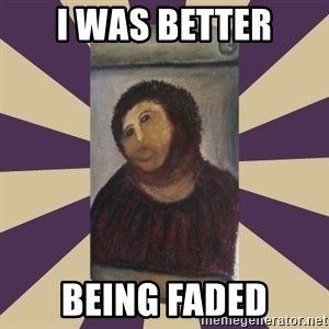 Retouched Ecce Homo - I WAS BETTER BEING FADED
