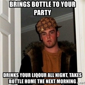 Scumbag Steve - brings bottle to your party drinks your liqour all night, takes bottle home the next morning