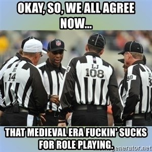 NFL Ref Meeting - okay, so, we all agree now... that medieval era fuckin' sucks for role playing.