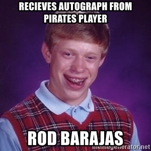 Bad Luck Brian - recieves autograph from pirates player rod barajas
