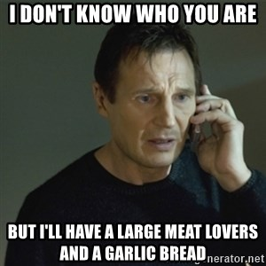 I don't know who you are... - I DON'T KNOW WHO YOU ARE  BUT I'LL HAVE A LARGE MEAT LOVERS AND A GARLIC BREAD