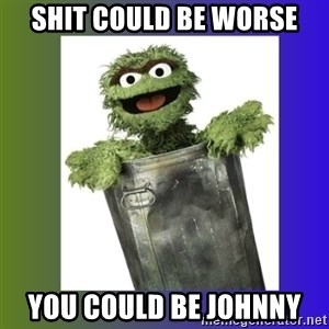 Oscar the Grouch - Shit could be worse you could be johnny