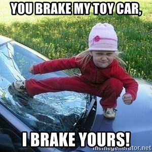 Angry Karate Girl - YOU BRAKE MY TOY CAR, I BRAKE YOURS!