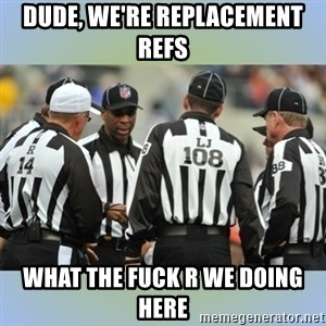 NFL Ref Meeting - DUDE, WE'RE REPLACEMENT REFS WHAT THE FUCK R WE DOING HERE
